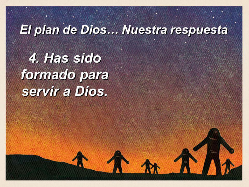 4. Has sido formado para servir a Dios. El plan de Dios… Nuestra respuesta