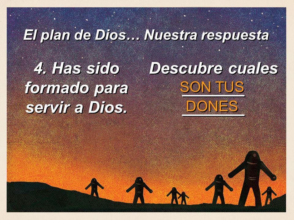 4. Has sido formado para servir a Dios. Descubre cuales _______ _______ SON TUS DONES El plan de Dios… Nuestra respuesta