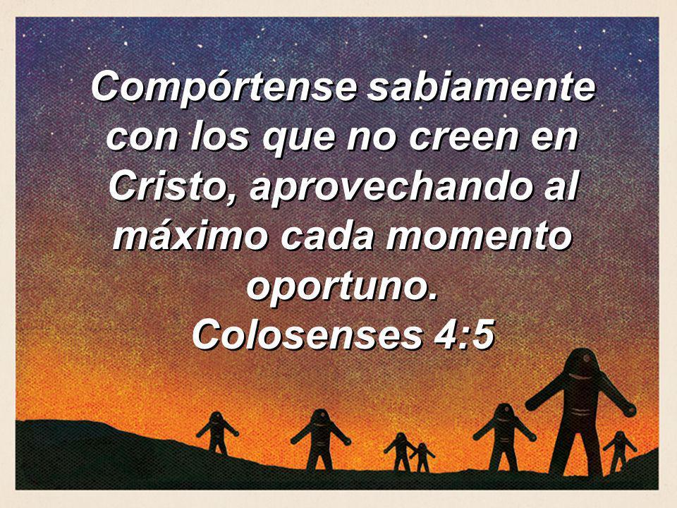 Compórtense sabiamente con los que no creen en Cristo, aprovechando al máximo cada momento oportuno. Colosenses 4:5