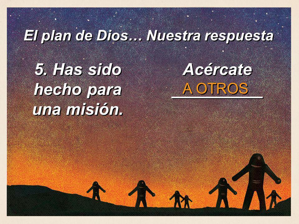 5. Has sido hecho para una misión. Acércate __________ A OTROS El plan de Dios… Nuestra respuesta