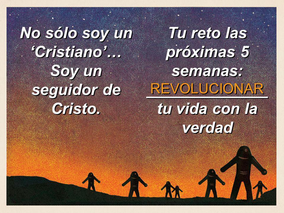 No sólo soy un Cristiano… Soy un seguidor de Cristo. Tu reto las próximas 5 semanas: ______________ tu vida con la verdad REVOLUCIONAR