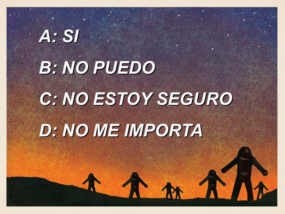 A: SI B: NO PUEDO C: NO ESTOY SEGURO D: NO ME IMPORTA A: SI B: NO PUEDO C: NO ESTOY SEGURO D: NO ME IMPORTA