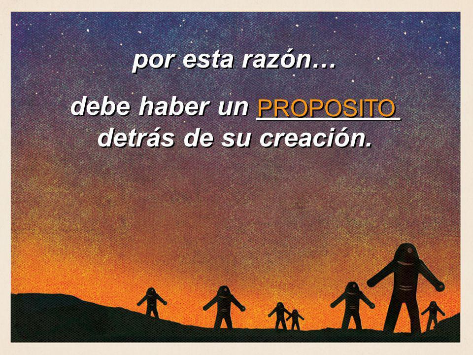 por esta razón… debe haber un __________ detrás de su creación. por esta razón… debe haber un __________ detrás de su creación. PROPOSITO