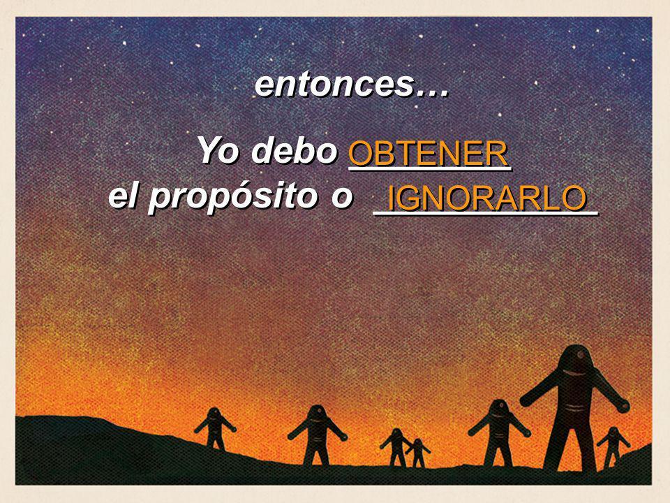 entonces… Yo debo ________ el propósito o ___________ entonces… Yo debo ________ el propósito o ___________ OBTENER IGNORARLO