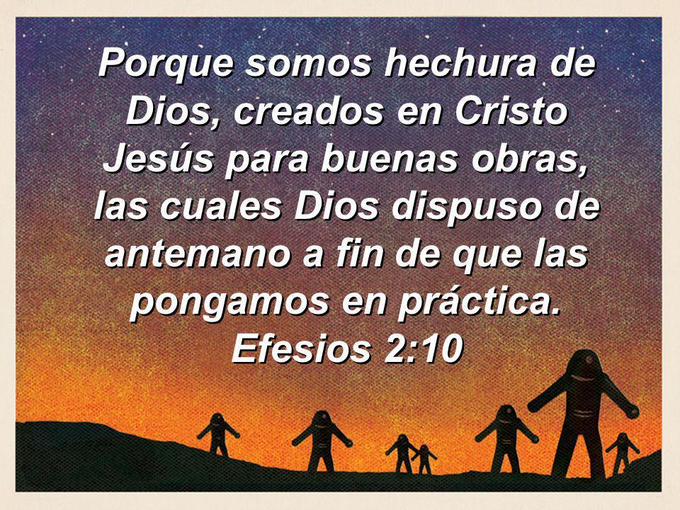 Porque somos hechura de Dios, creados en Cristo Jesús para buenas obras, las cuales Dios dispuso de antemano a fin de que las pongamos en práctica. Ef