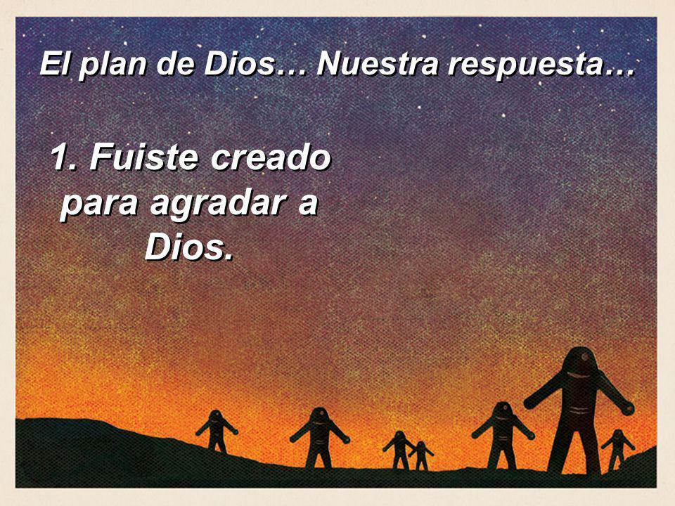 El plan de Dios… Nuestra respuesta… 1. Fuiste creado para agradar a Dios.