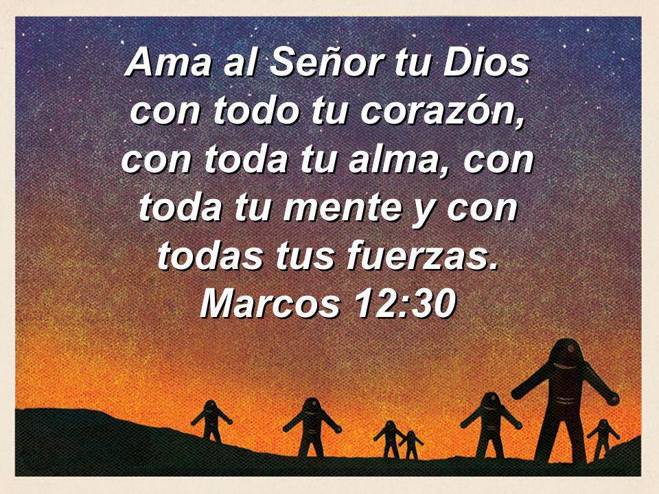 Ama al Señor tu Dios con todo tu corazón, con toda tu alma, con toda tu mente y con todas tus fuerzas. Marcos 12:30