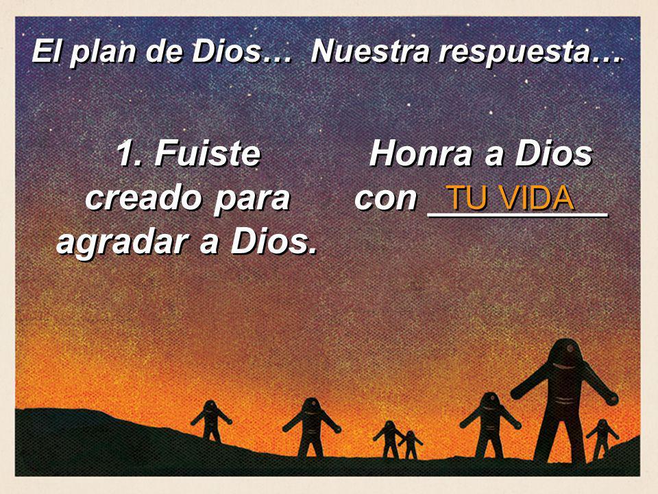 1. Fuiste creado para agradar a Dios. Honra a Dios con _________ TU VIDA El plan de Dios… Nuestra respuesta…
