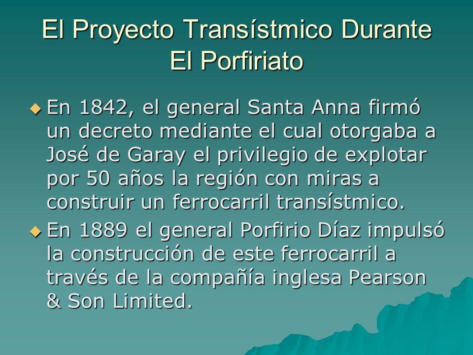 El Proyecto Transístmico Durante El Porfiriato En 1842, el general Santa Anna firmó un decreto mediante el cual otorgaba a José de Garay el privilegio