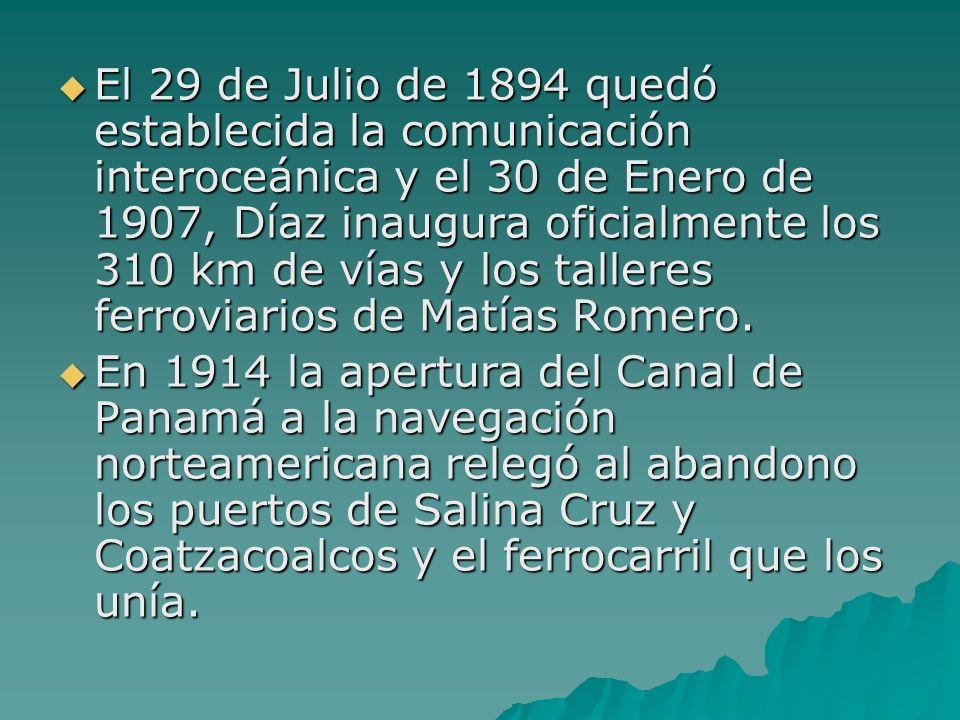 El 29 de Julio de 1894 quedó establecida la comunicación interoceánica y el 30 de Enero de 1907, Díaz inaugura oficialmente los 310 km de vías y los t