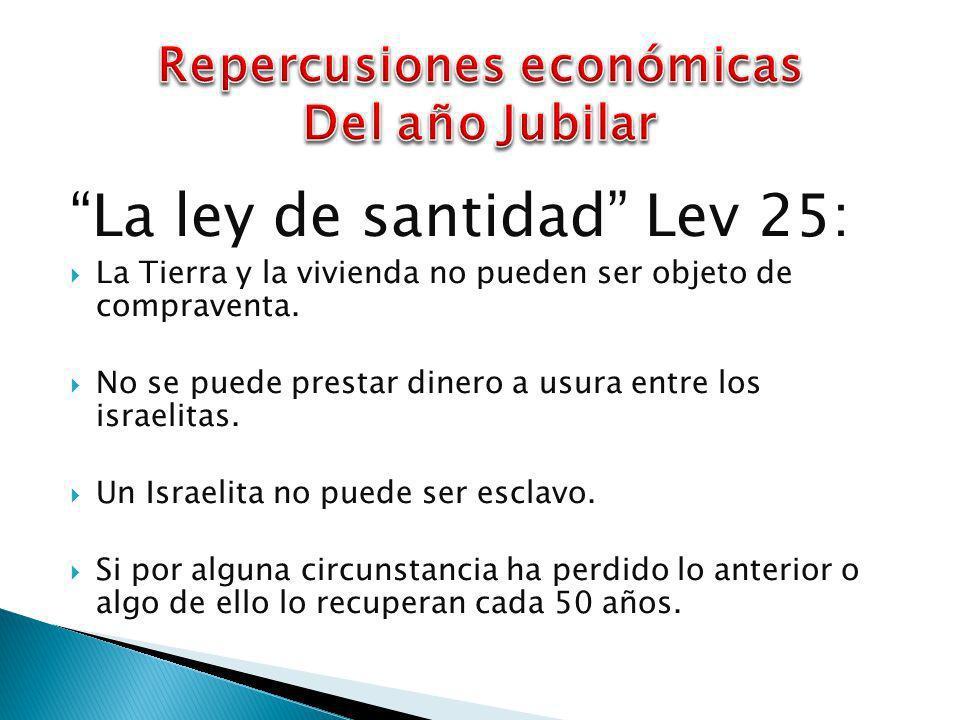La ley de santidad Lev 25: La Tierra y la vivienda no pueden ser objeto de compraventa. No se puede prestar dinero a usura entre los israelitas. Un Is