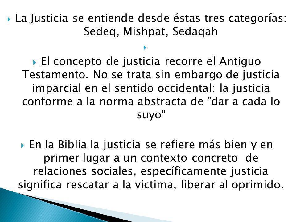La Justicia se entiende desde éstas tres categorías: Sedeq, Mishpat, Sedaqah El concepto de justicia recorre el Antiguo Testamento.