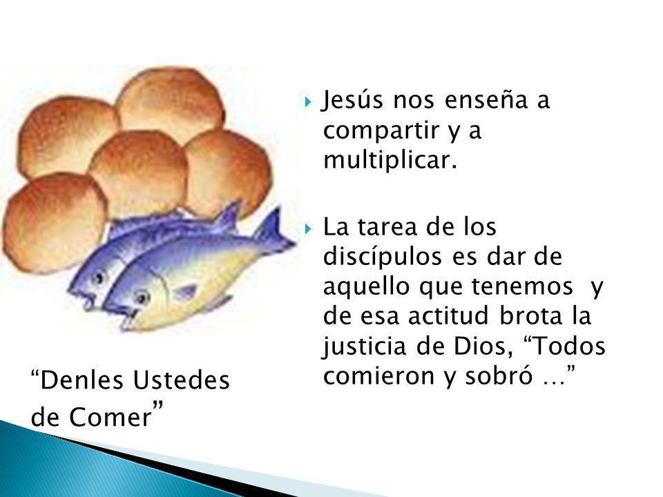 Jesús nos enseña a compartir y a multiplicar. La tarea de los discípulos es dar de aquello que tenemos y de esa actitud brota la justicia de Dios, Tod