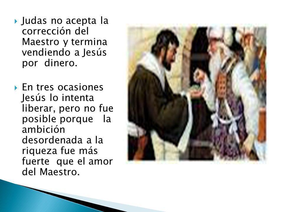 Judas no acepta la corrección del Maestro y termina vendiendo a Jesús por dinero. En tres ocasiones Jesús lo intenta liberar, pero no fue posible porq