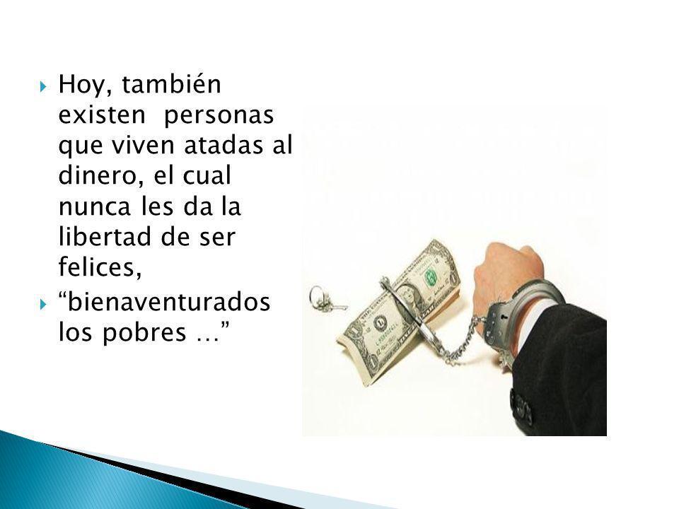 Hoy, también existen personas que viven atadas al dinero, el cual nunca les da la libertad de ser felices, bienaventurados los pobres …