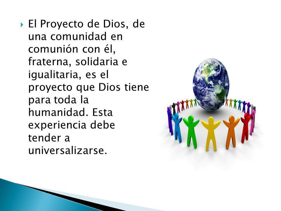 El Proyecto de Dios, de una comunidad en comunión con él, fraterna, solidaria e igualitaria, es el proyecto que Dios tiene para toda la humanidad.