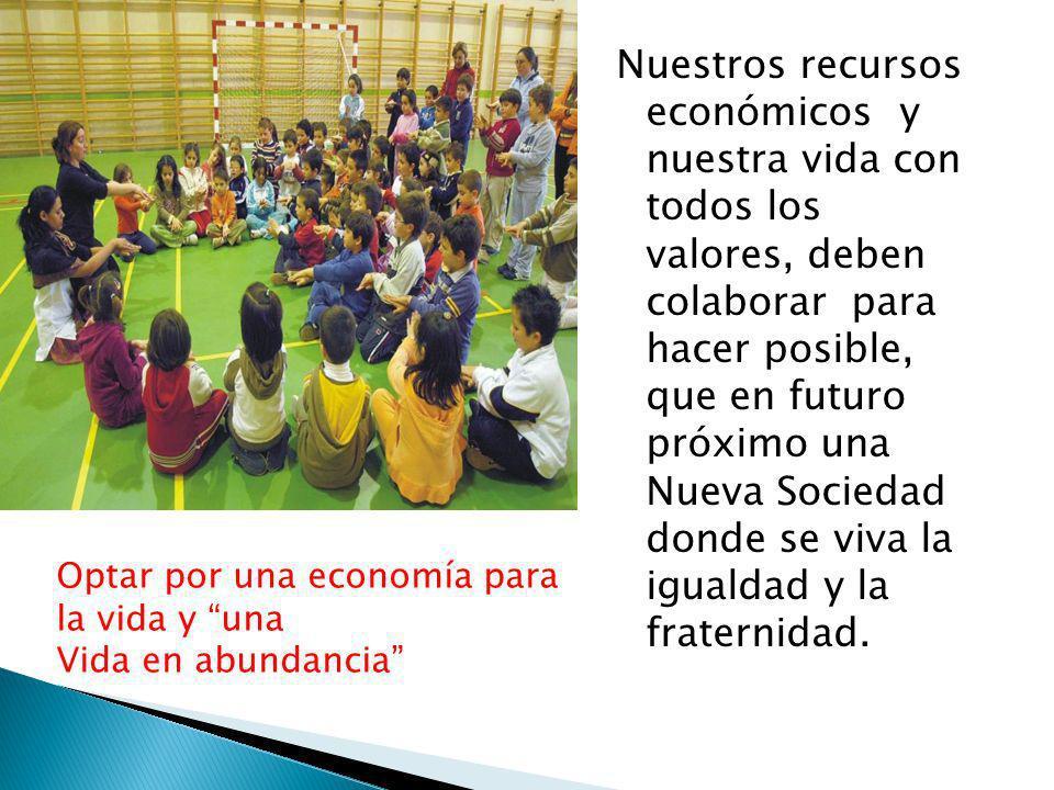Nuestros recursos económicos y nuestra vida con todos los valores, deben colaborar para hacer posible, que en futuro próximo una Nueva Sociedad donde