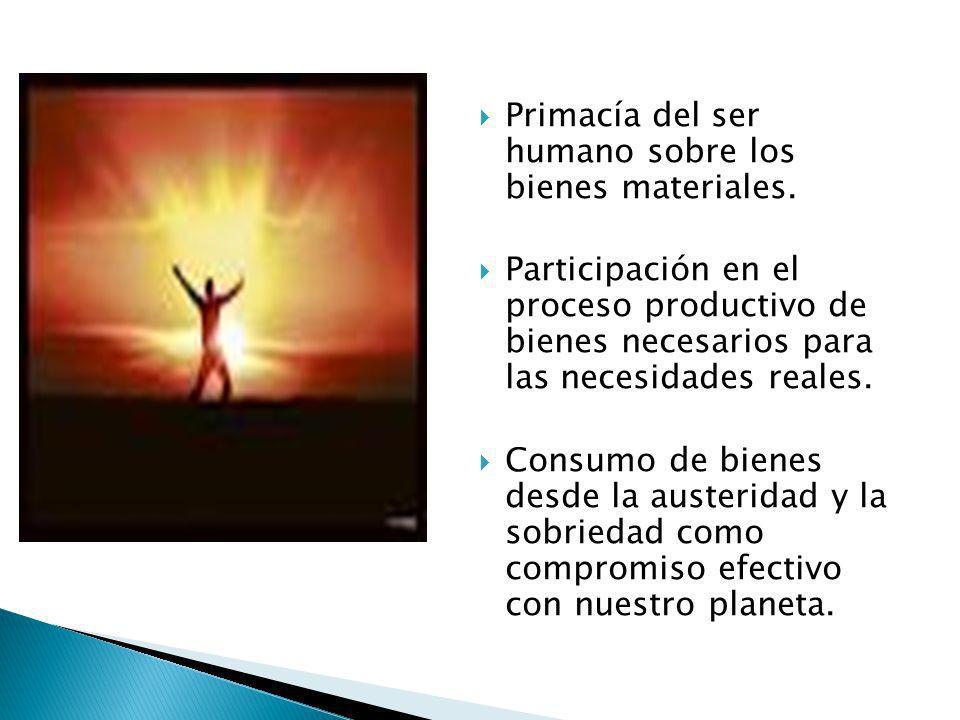 Primacía del ser humano sobre los bienes materiales. Participación en el proceso productivo de bienes necesarios para las necesidades reales. Consumo