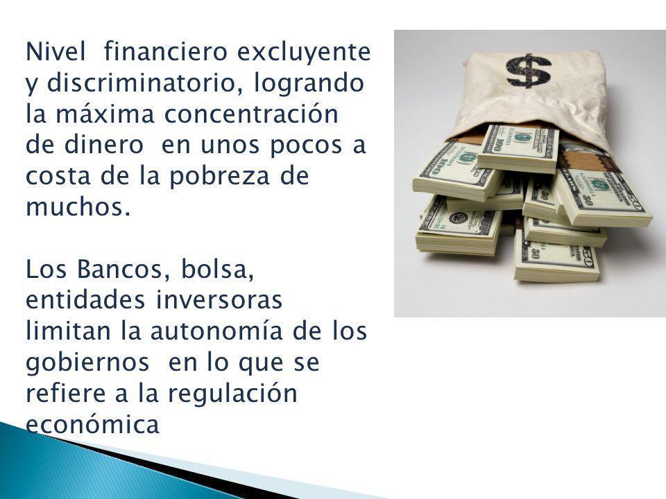 Nivel financiero excluyente y discriminatorio, logrando la máxima concentración de dinero en unos pocos a costa de la pobreza de muchos. Los Bancos, b