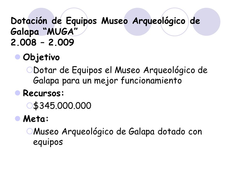 Dotación de Equipos Museo Arqueológico de Galapa MUGA 2.008 – 2.009 Objetivo Dotar de Equipos el Museo Arqueológico de Galapa para un mejor funcionami