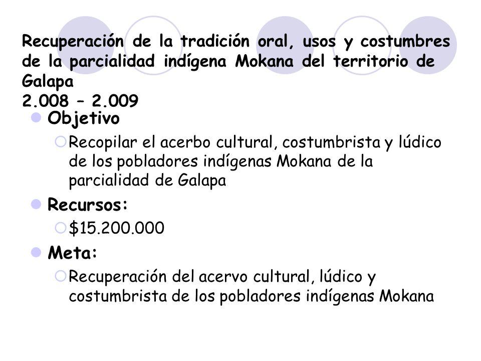 Recuperación de la tradición oral, usos y costumbres de la parcialidad indígena Mokana del territorio de Galapa 2.008 – 2.009 Objetivo Recopilar el ac