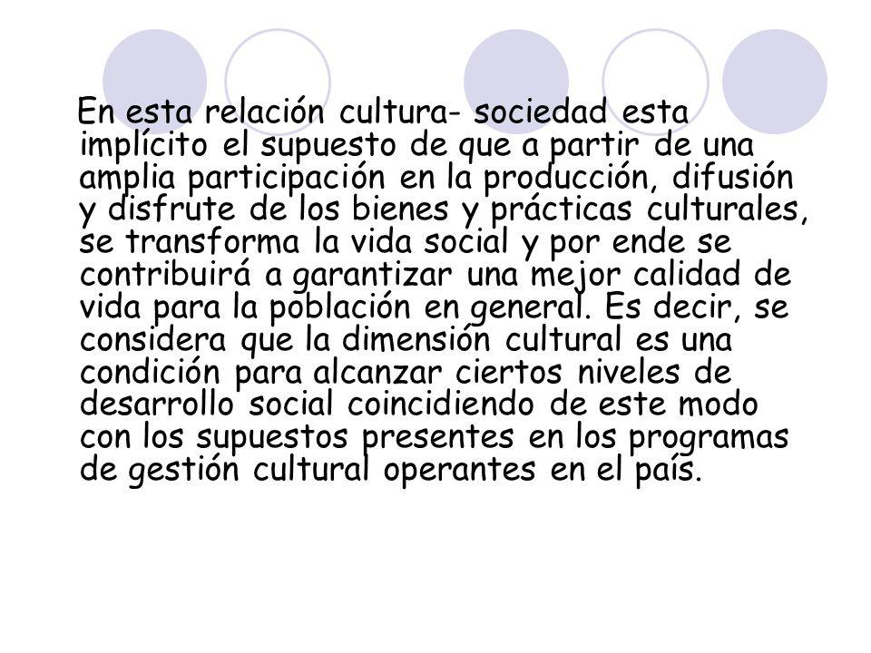 En esta relación cultura- sociedad esta implícito el supuesto de que a partir de una amplia participación en la producción, difusión y disfrute de los