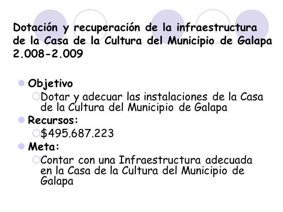 Dotación y recuperación de la infraestructura de la Casa de la Cultura del Municipio de Galapa 2.008-2.009 Objetivo Dotar y adecuar las instalaciones