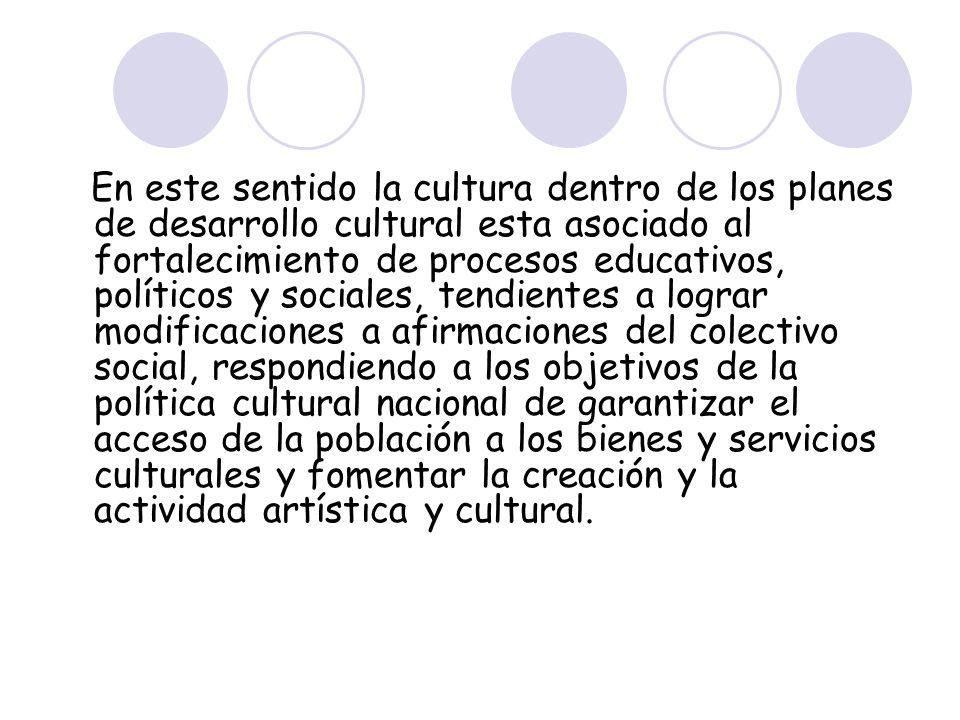 En este sentido la cultura dentro de los planes de desarrollo cultural esta asociado al fortalecimiento de procesos educativos, políticos y sociales,