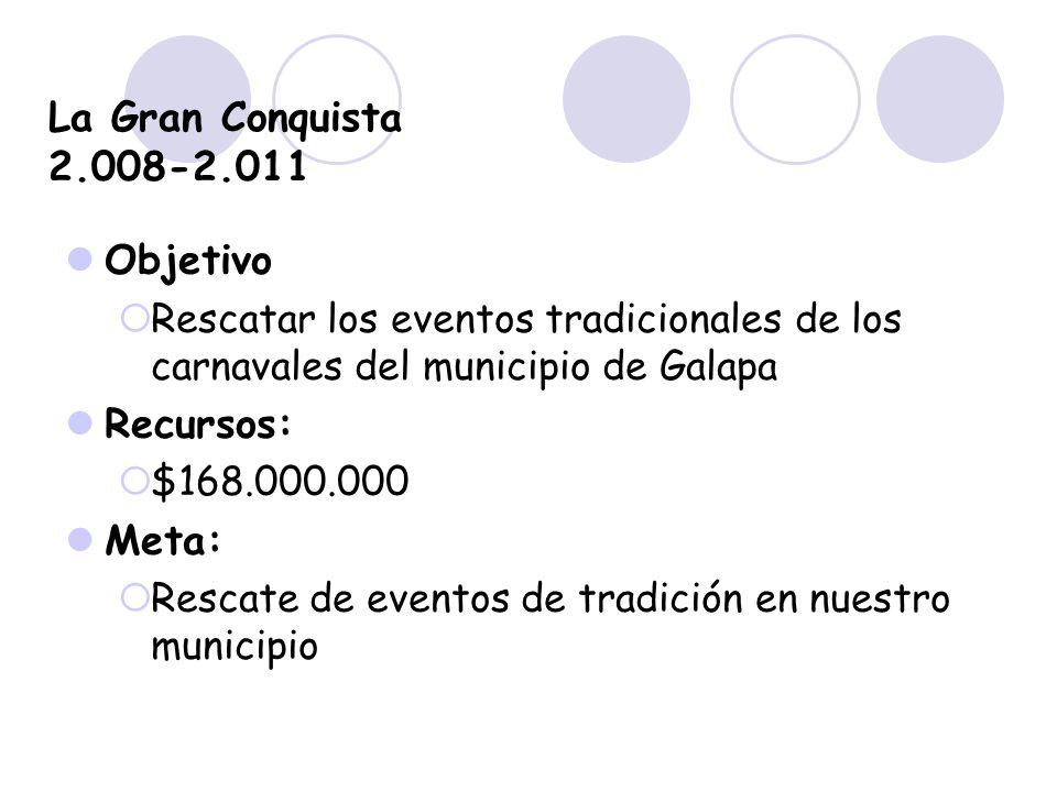 La Gran Conquista 2.008-2.011 Objetivo Rescatar los eventos tradicionales de los carnavales del municipio de Galapa Recursos: $168.000.000 Meta: Resca