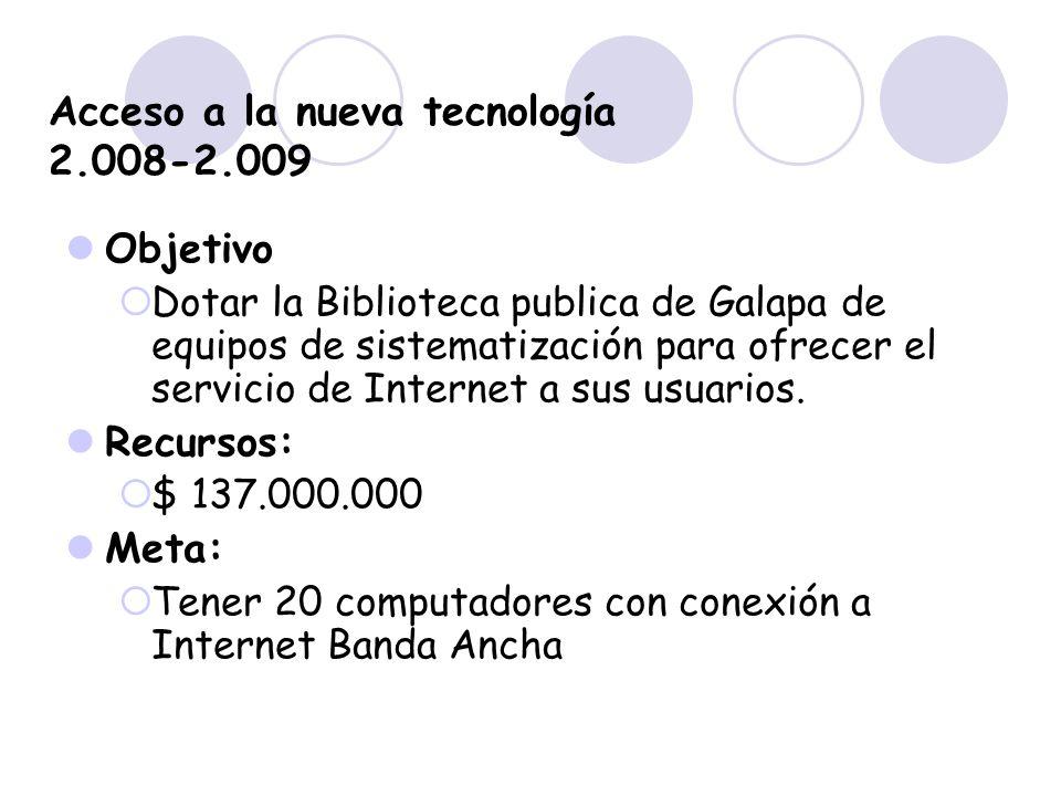 Acceso a la nueva tecnología 2.008-2.009 Objetivo Dotar la Biblioteca publica de Galapa de equipos de sistematización para ofrecer el servicio de Inte