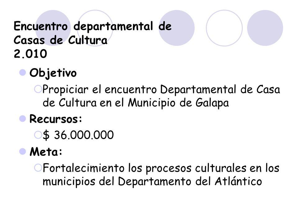 Encuentro departamental de Casas de Cultura 2.010 Objetivo Propiciar el encuentro Departamental de Casa de Cultura en el Municipio de Galapa Recursos: