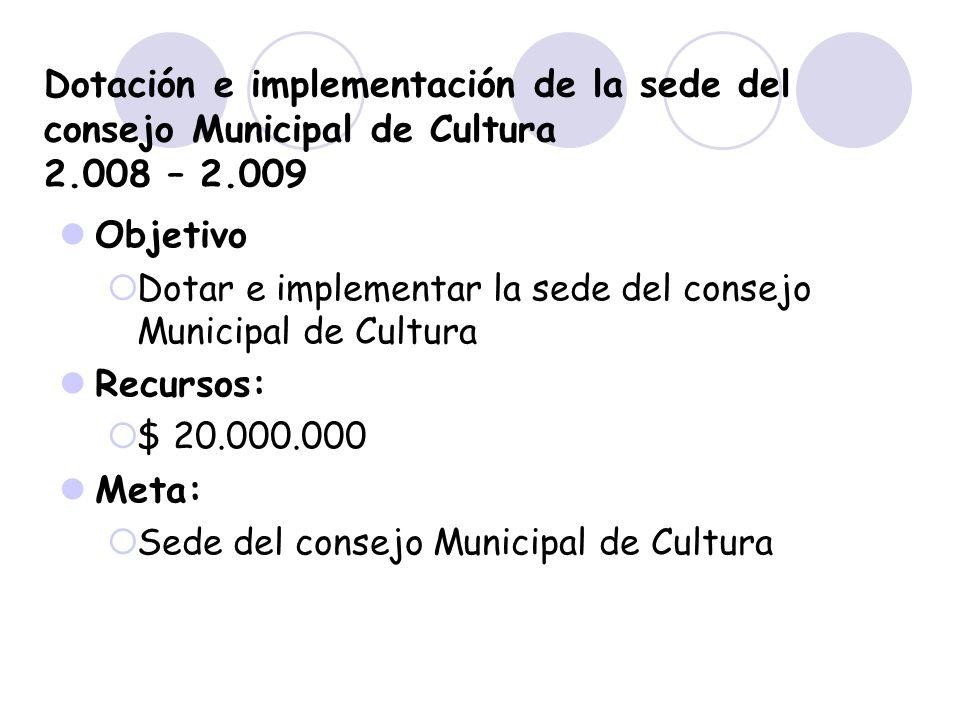 Dotación e implementación de la sede del consejo Municipal de Cultura 2.008 – 2.009 Objetivo Dotar e implementar la sede del consejo Municipal de Cult