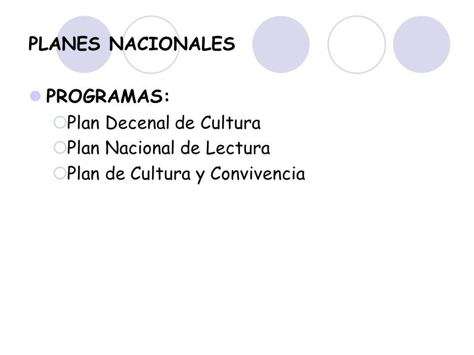 PLANES NACIONALES PROGRAMAS: Plan Decenal de Cultura Plan Nacional de Lectura Plan de Cultura y Convivencia