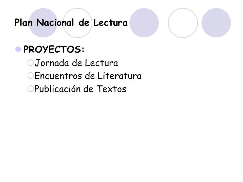 Plan Nacional de Lectura PROYECTOS: Jornada de Lectura Encuentros de Literatura Publicación de Textos