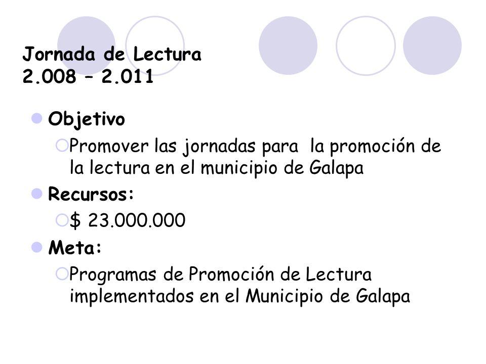 Jornada de Lectura 2.008 – 2.011 Objetivo Promover las jornadas para la promoción de la lectura en el municipio de Galapa Recursos: $ 23.000.000 Meta: