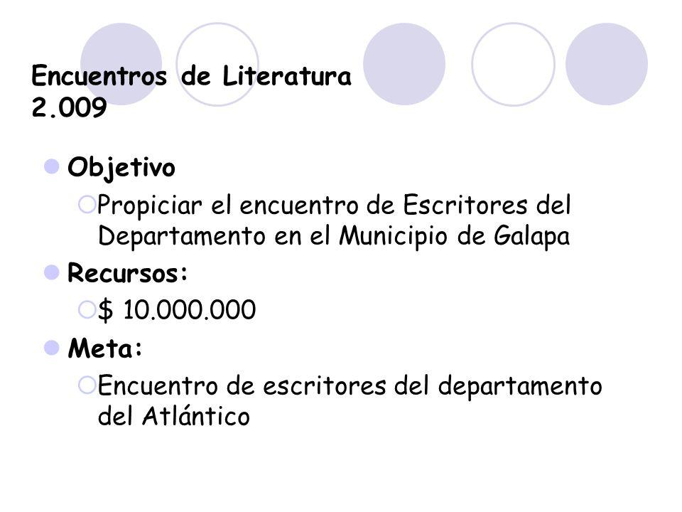 Encuentros de Literatura 2.009 Objetivo Propiciar el encuentro de Escritores del Departamento en el Municipio de Galapa Recursos: $ 10.000.000 Meta: E