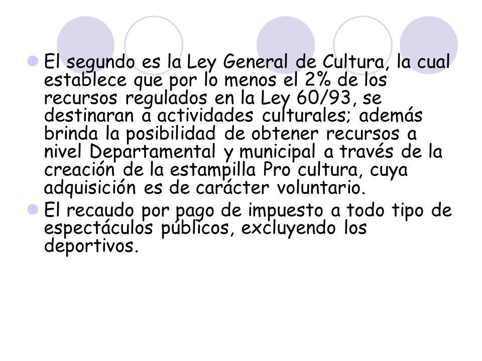 El segundo es la Ley General de Cultura, la cual establece que por lo menos el 2% de los recursos regulados en la Ley 60/93, se destinaran a actividad