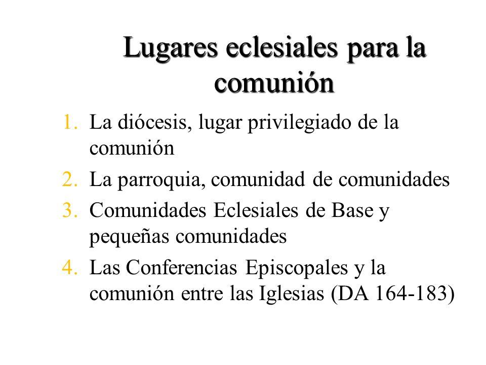 Lugares eclesiales para la comunión 1.La diócesis, lugar privilegiado de la comunión 2.La parroquia, comunidad de comunidades 3.Comunidades Eclesiales de Base y pequeñas comunidades 4.Las Conferencias Episcopales y la comunión entre las Iglesias (DA 164-183)