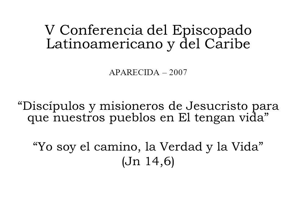 V Conferencia del Episcopado Latinoamericano y del Caribe APARECIDA – 2007 Discípulos y misioneros de Jesucristo para que nuestros pueblos en El tengan vida Yo soy el camino, la Verdad y la Vida (Jn 14,6)
