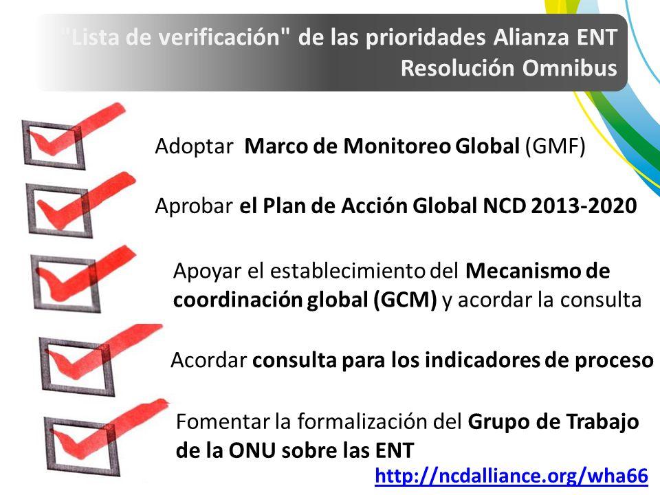 Adoptar Marco de Monitoreo Global (GMF) Aprobar el Plan de Acción Global NCD 2013-2020 Apoyar el establecimiento del Mecanismo de coordinación global (GCM) y acordar la consulta Acordar consulta para los indicadores de proceso Fomentar la formalización del Grupo de Trabajo de la ONU sobre las ENT http://ncdalliance.org/wha66 Lista de verificación de las prioridades Alianza ENT Resolución Omnibus