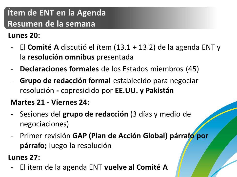 Ítem de ENT en la Agenda Resumen de la semana Lunes 20: -El Comité A discutió el ítem (13.1 + 13.2) de la agenda ENT y la resolución omnibus presentada -Declaraciones formales de los Estados miembros (45) -Grupo de redacción formal establecido para negociar resolución - copresidido por EE.UU.