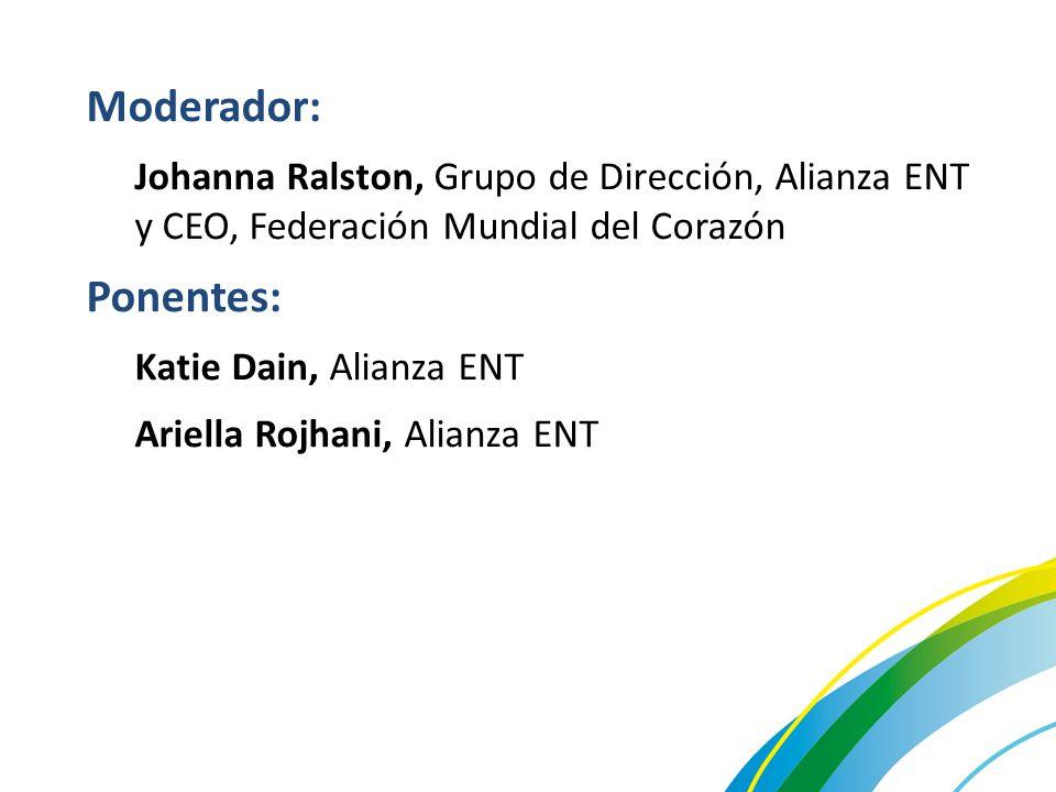 Moderador: Johanna Ralston, Grupo de Dirección, Alianza ENT y CEO, Federación Mundial del Corazón Ponentes: Katie Dain, Alianza ENT Ariella Rojhani, Alianza ENT