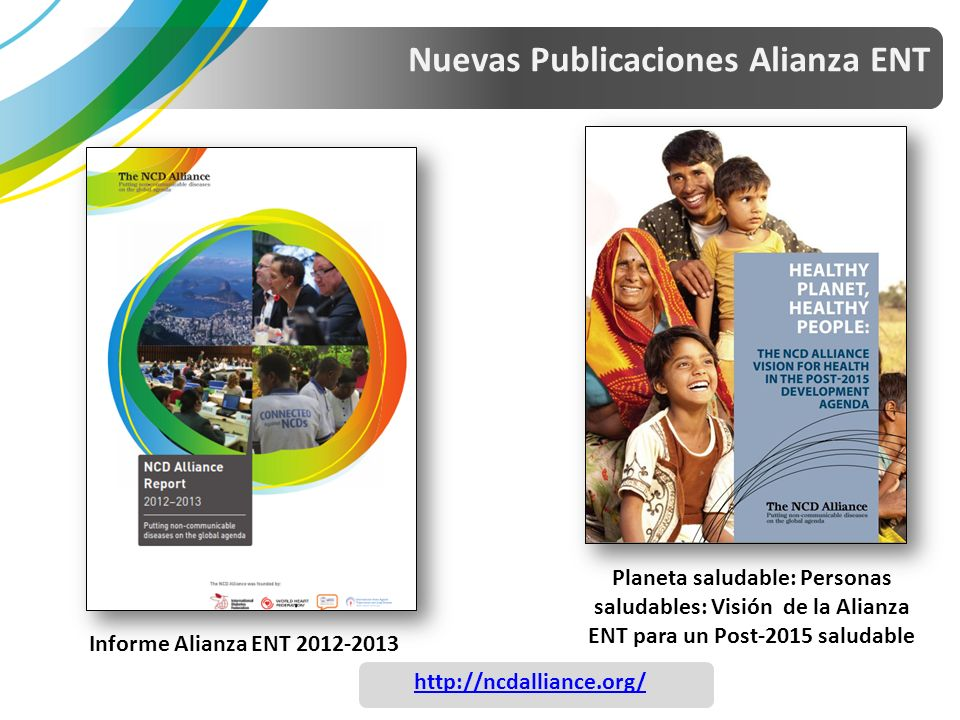 Nuevas Publicaciones Alianza ENT Informe Alianza ENT 2012-2013 Planeta saludable: Personas saludables: Visión de la Alianza ENT para un Post-2015 saludable http://ncdalliance.org/