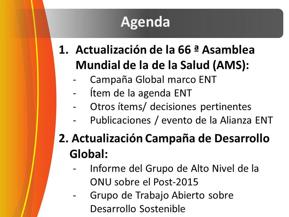 Agenda 1.Actualización de la 66 ª Asamblea Mundial de la de la Salud (AMS): -Campaña Global marco ENT -Ítem de la agenda ENT -Otros ítems/ decisiones pertinentes -Publicaciones / evento de la Alianza ENT 2.