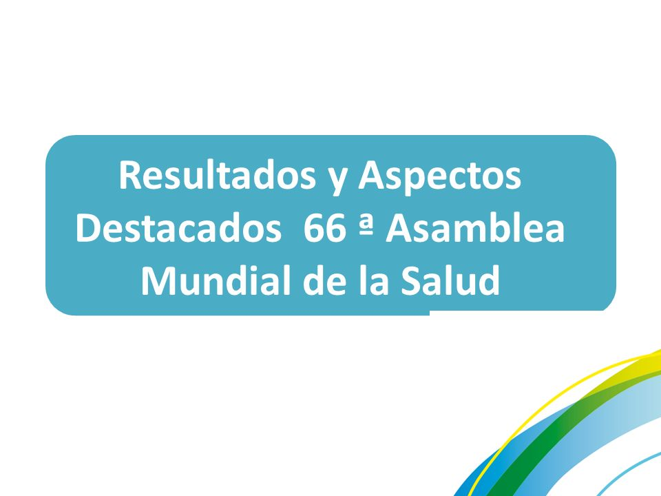 Resultados y Aspectos Destacados 66 ª Asamblea Mundial de la Salud