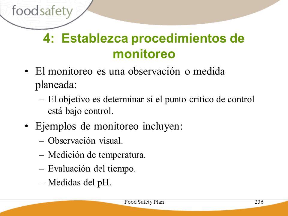 Food Safety Plan236 4: Establezca procedimientos de monitoreo El monitoreo es una observación o medida planeada: –El objetivo es determinar si el punt