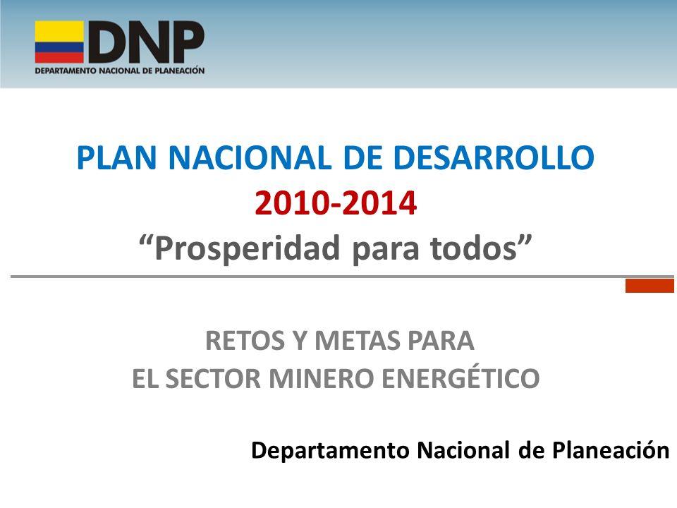 Departamento Nacional de Planeación PLAN NACIONAL DE DESARROLLO 2010-2014 Prosperidad para todos RETOS Y METAS PARA EL SECTOR MINERO ENERGÉTICO