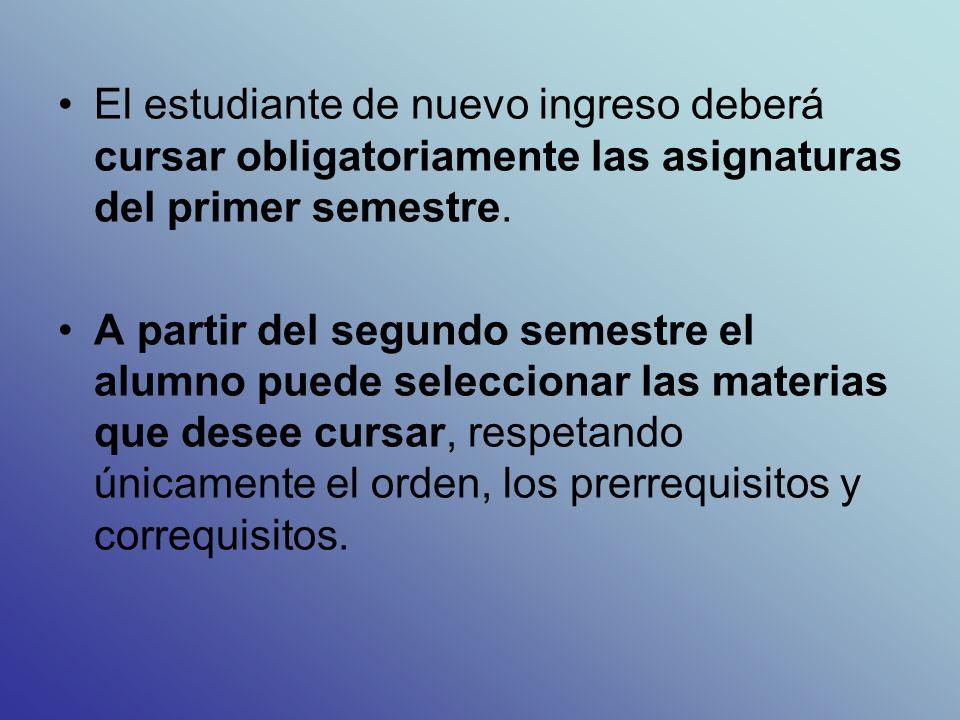 El estudiante de nuevo ingreso deberá cursar obligatoriamente las asignaturas del primer semestre.