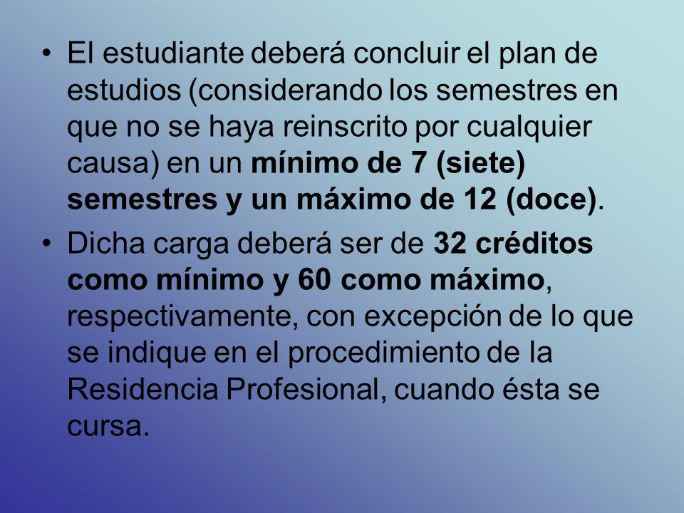 El estudiante deberá concluir el plan de estudios (considerando los semestres en que no se haya reinscrito por cualquier causa) en un mínimo de 7 (siete) semestres y un máximo de 12 (doce).