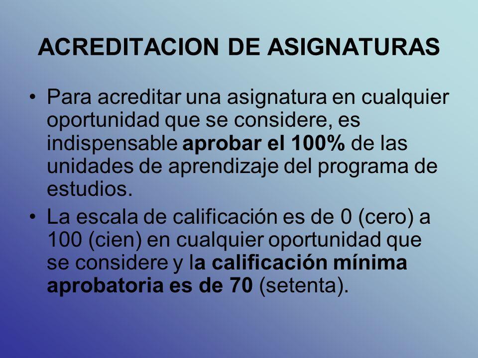 ACREDITACION DE ASIGNATURAS Para acreditar una asignatura en cualquier oportunidad que se considere, es indispensable aprobar el 100% de las unidades de aprendizaje del programa de estudios.